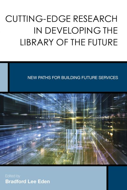 Cutting-Edge Research in Developing the Library of the Future, Edited by Bradford Lee Eden
