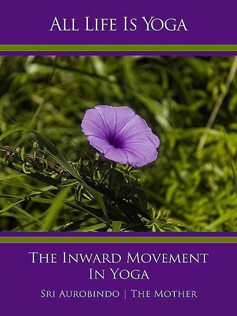 All Life Is Yoga: The Inward Movement In Yoga, Sri Aurobindo, The Mother