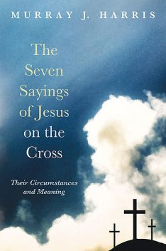The Seven Sayings of Jesus on the Cross, Murray Harris