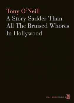 A Story Sadder Than All The Bruised Whores In Hollywood, Tony O'Neill
