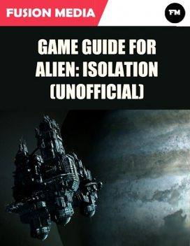 Game Guide for Alien: Isolation (Unofficial), Fusion Media