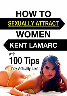 How to Sexually Attract Women, Kent Lamarc