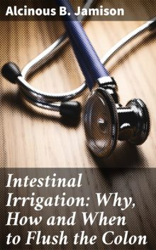 Intestinal Irrigation: Why, How and When to Flush the Colon, Alcinous B.Jamison