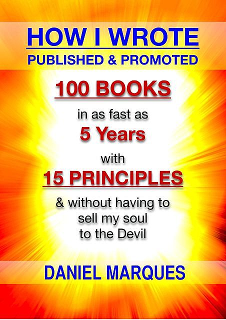 How I Wrote, Published and Promoted 100 Books: in as fast as 5 years with 15 simple principles and without having to sell my soul to the devil, Daniel Marques