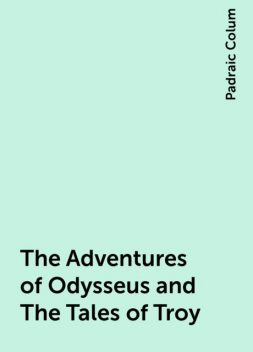 The Adventures of Odysseus and The Tales of Troy, Padraic Colum
