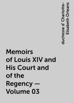 Memoirs of Louis XIV and His Court and of the Regency — Volume 03, duchesse d' Charlotte-Elisabeth Orleans