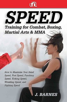 Speed Training: For Combat, Boxing, Martial Arts, and MMA: How to Maximize Your Hand Speed, Foot Speed, Punching Speed, Kicking Speed, Wrestling Speed, and Fighting Speed, Barnes