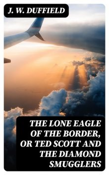 The Lone Eagle of the Border, or Ted Scott and the Diamond Smugglers, J.W.Duffield