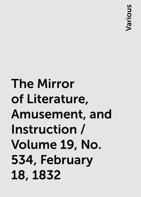 The Mirror of Literature, Amusement, and Instruction / Volume 19, No. 534, February 18, 1832, Various