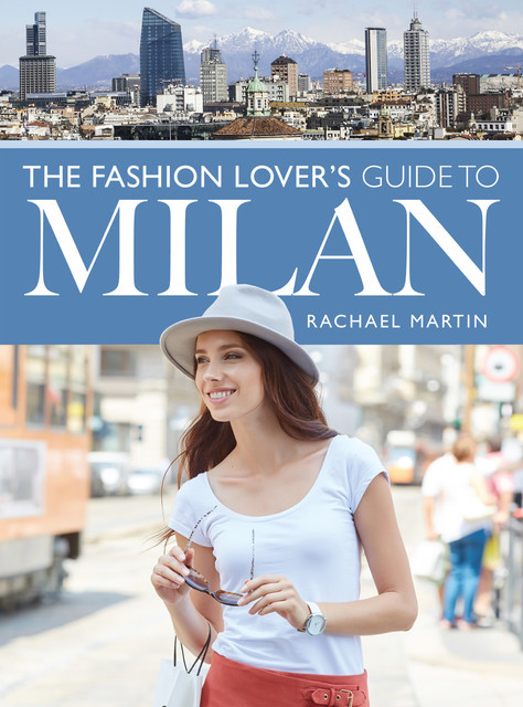 The Fashion Lover's Guide to Milan, Rachael Martin