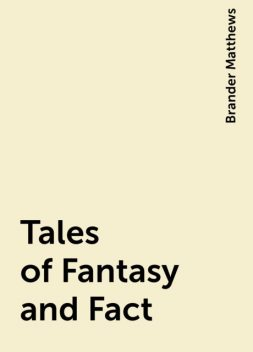 Tales of Fantasy and Fact, Brander Matthews