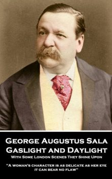 Gaslight and Daylight: With Some London Scenes They Shine Upon, George Augustus Sala