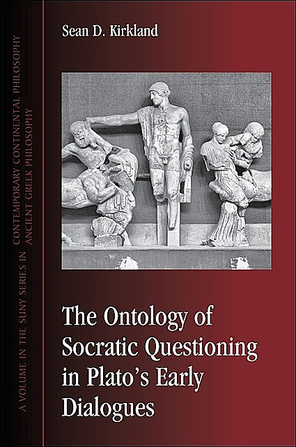 Ontology of Socratic Questioning in Plato's Early Dialogues, The, Sean D. Kirkland