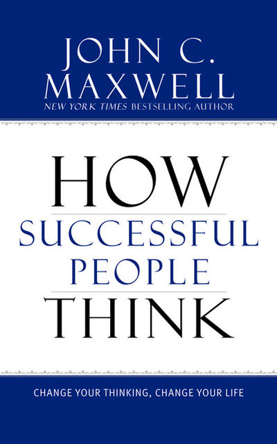 How Successful People Think: Change Your Thinking, Change Your Life, Maxwell John
