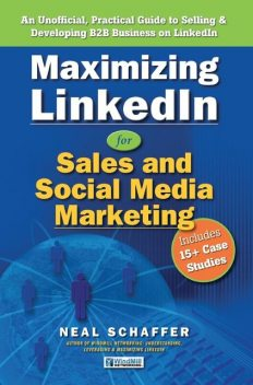 Maximizing LinkedIn for Sales and Social Media Marketing: An Unofficial, Practical Guide to Selling & Developing B2B Business On LinkedIn, Neal Schaffer