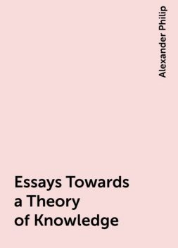 Essays Towards a Theory of Knowledge, Alexander Philip