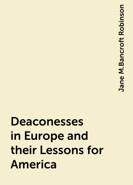 Deaconesses in Europe and their Lessons for America, Jane M.Bancroft Robinson