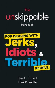 The Unskippable Handbook For Dealing with JERKS, IDIOTS & TERRIBLE People, Jim F.Kukral, Lisa Picarille