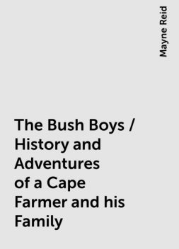 The Bush Boys / History and Adventures of a Cape Farmer and his Family, Mayne Reid