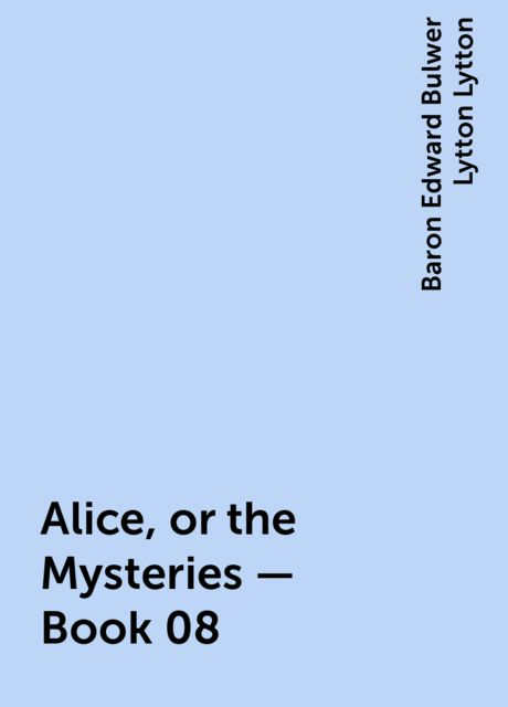 Alice, or the Mysteries — Book 08, Baron Edward Bulwer Lytton Lytton