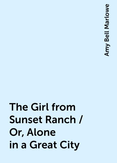 The Girl from Sunset Ranch / Or, Alone in a Great City, Amy Bell Marlowe