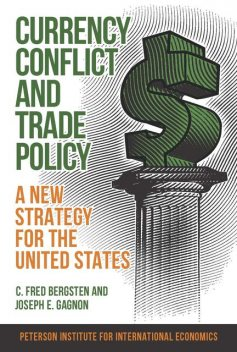 Currency Conflict and Trade Policy, C. Fred Bergsten, Joseph E. Gagnon