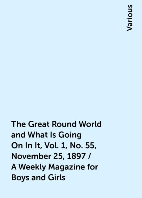 The Great Round World and What Is Going On In It, Vol. 1, No. 55, November 25, 1897 / A Weekly Magazine for Boys and Girls, Various