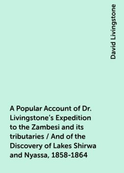 A Popular Account of Dr. Livingstone's Expedition to the Zambesi and its tributaries / And of the Discovery of Lakes Shirwa and Nyassa, 1858-1864, David Livingstone