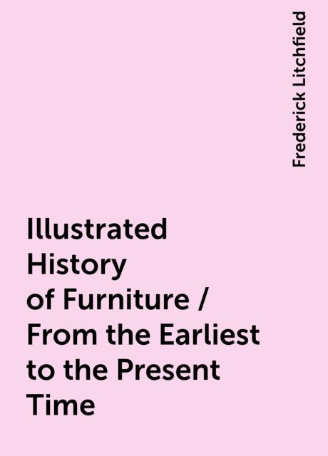 Illustrated History of Furniture / From the Earliest to the Present Time, Frederick Litchfield
