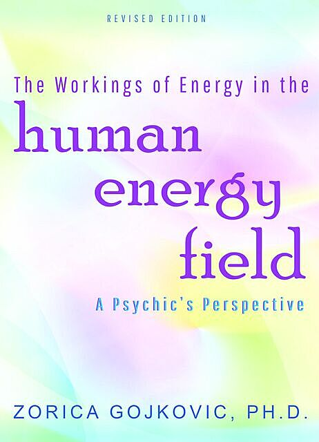 The Workings of Energy in the Human Energy Field, Zorica Ph.D. Gojkovic