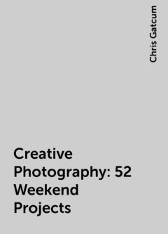 Creative Photography: 52 Weekend Projects, Chris Gatcum
