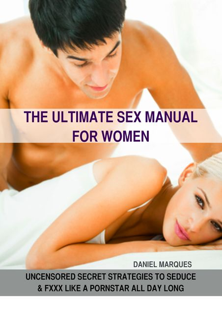 The Ultimate Sex Manual for Women: Uncensored Secret Strategies to Seduce and Fxxx Like a Pornstar All Day Long, Daniel Marques