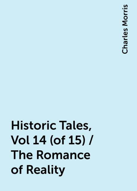 Historic Tales, Vol 14 (of 15) / The Romance of Reality, Charles Morris