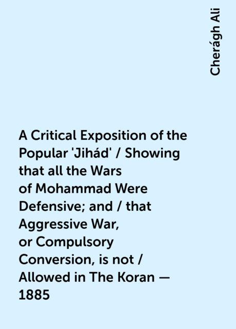 A Critical Exposition of the Popular 'Jihád' / Showing that all the Wars of Mohammad Were Defensive; and / that Aggressive War, or Compulsory Conversion, is not / Allowed in The Koran - 1885, Cherágh Ali