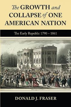 The Growth and Collapse of One American Nation: The Early Republic 1790 – 1861, Donald Fraser
