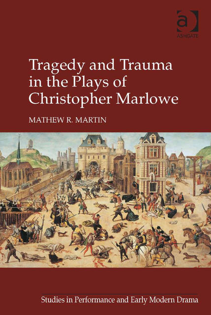 Tragedy and Trauma in the Plays of Christopher Marlowe, Mathew R Martin