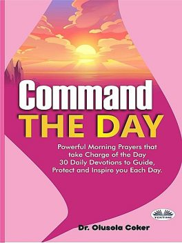 Command the Day: Powerful Morning Prayers that take Charge of the Day, Olusola Coker