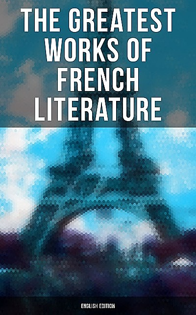 The Greatest Works of French Literature (English Edition), François Rabelais, Jules Verne, Guy de Maupassant, Victor Hugo, Alexander Dumas, Anatole France, Marcel Proust, George Sand, Charles Baudelaire, Voltaire, Émile Zola, Jean Racine, Jean-Jacques Rousseau, Stendhal, Jean-Baptiste Molière, Alexandre Duma Jr