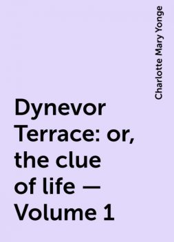 Dynevor Terrace: or, the clue of life — Volume 1, Charlotte Mary Yonge