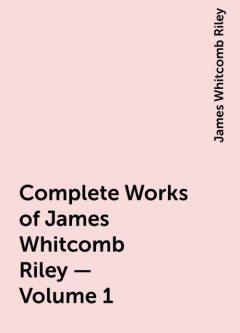 Complete Works of James Whitcomb Riley — Volume 1, James Whitcomb Riley