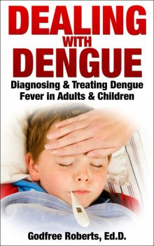 Dealing with Dengue: Diagnosing, Treating, and Recovering from Dengue Fever, Godfree Roberts Ed.D.