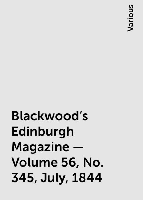 Blackwood's Edinburgh Magazine — Volume 56, No. 345, July, 1844, Various