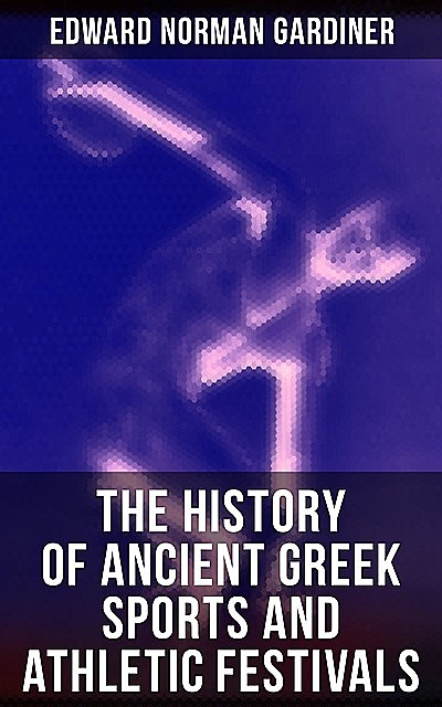 The History of Ancient Greek Sports and Athletic Festivals, Edward Norman Gardiner