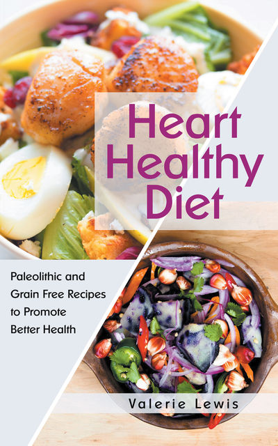 Heart Healthy Diet: Paleolithic and Grain Free Recipes to Promote Better Health, Valerie Lewis