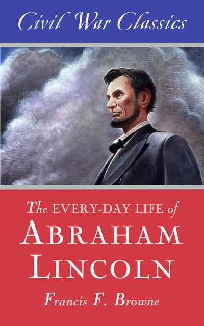 The Every-day Life of Abraham Lincoln (Civil War Classics), Francis Fisher Browne