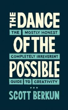 The Dance of the Possible: the mostly honest completely irreverent guide to creativity, Scott Berkun