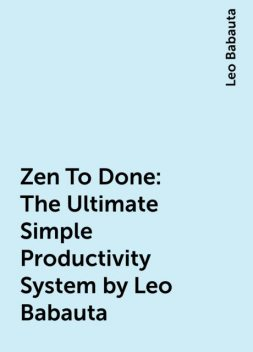 Zen To Done: The Ultimate Simple Productivity System by Leo Babauta, Leo Babauta