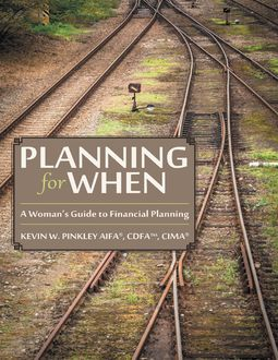 Planning for When: A Woman's Guide to Financial Planning, CDFA™, CIMA®, Kevin W. Pinkley AIFA®