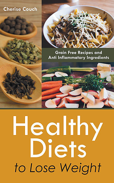 Healthy Diets to Lose Weight: Grain Free Recipes and Anti Inflammatory Ingredients, Cherise Couch