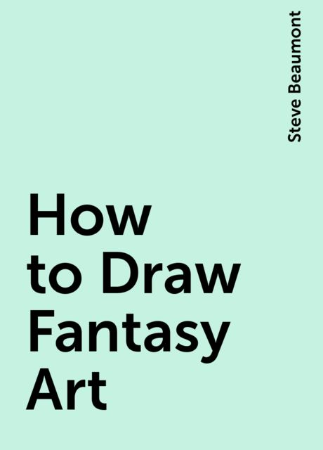 How to Draw Fantasy Art, Steve Beaumont